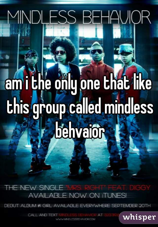 am i the only one that like this group called mindless behvaior