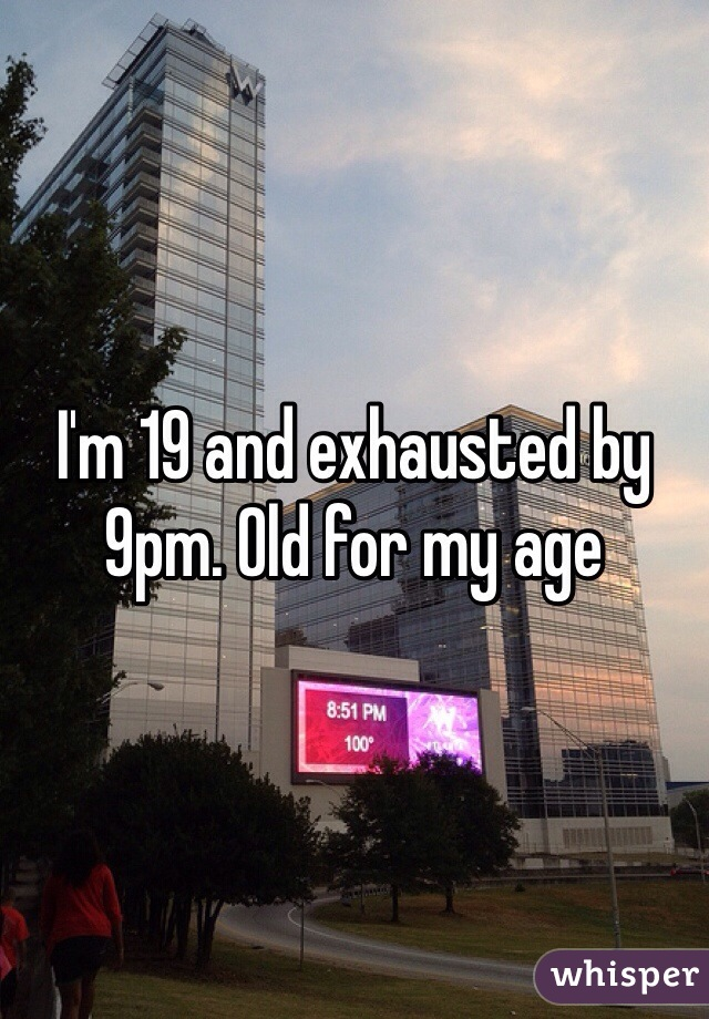 I'm 19 and exhausted by 9pm. Old for my age