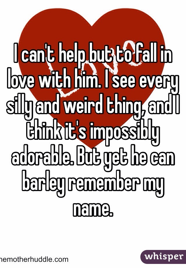 I can't help but to fall in love with him. I see every silly and weird thing, and I think it's impossibly adorable. But yet he can barley remember my name.