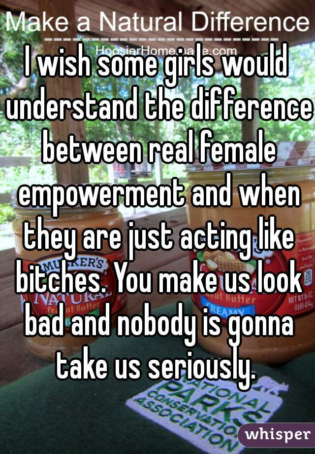 I wish some girls would understand the difference between real female empowerment and when they are just acting like bitches. You make us look bad and nobody is gonna take us seriously.