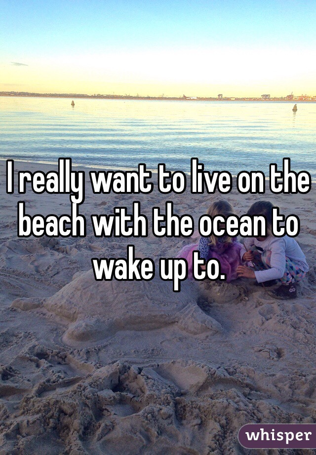 I really want to live on the beach with the ocean to wake up to.