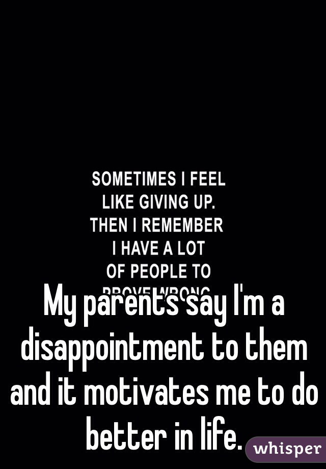 My parents say I'm a disappointment to them and it motivates me to do better in life.