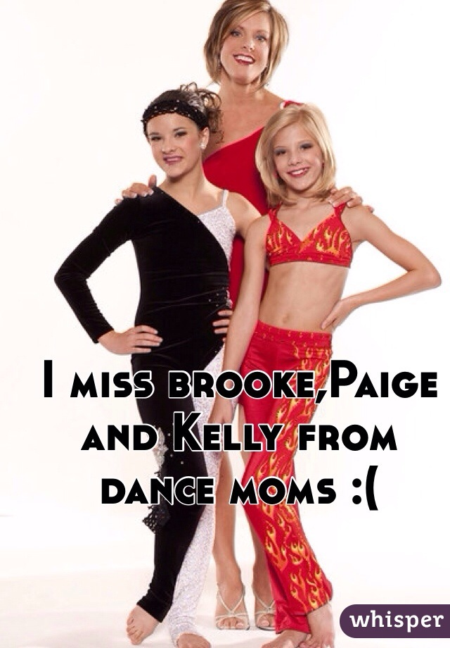 I miss brooke,Paige and Kelly from dance moms :(