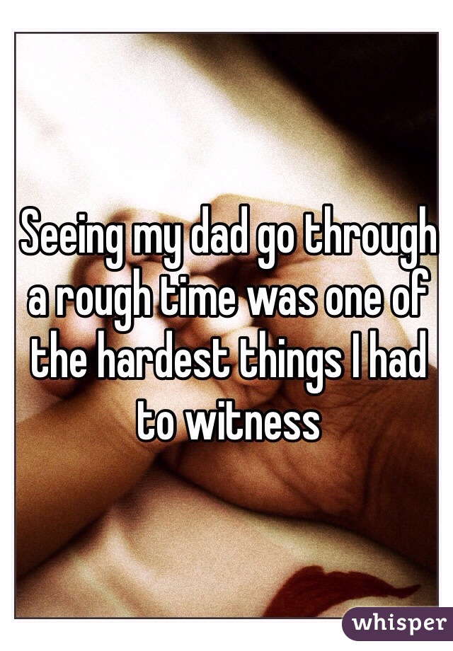 Seeing my dad go through a rough time was one of the hardest things I had to witness