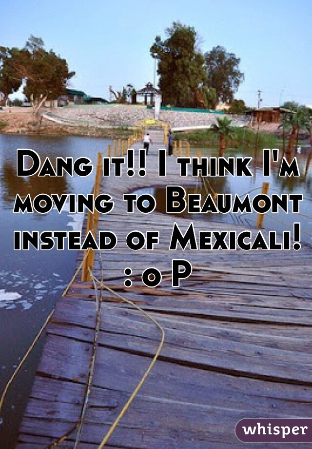 Dang it!! I think I'm moving to Beaumont instead of Mexicali!  : o P