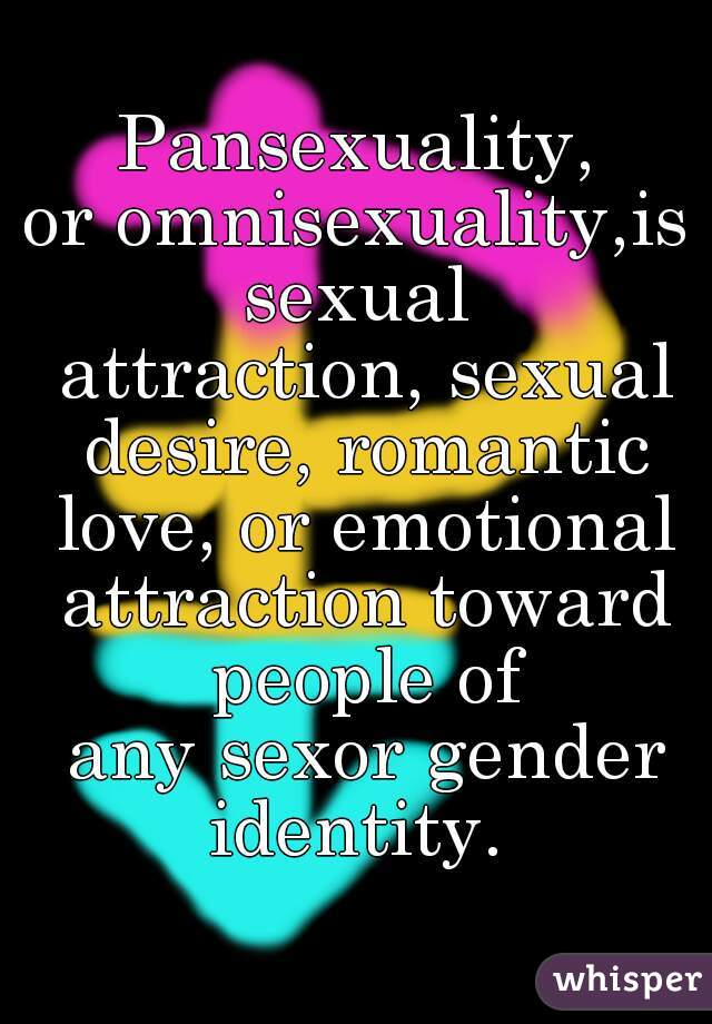 Pansexuality, oromnisexuality,issexual attraction,sexual desire,romantic love, or emotional attraction toward people of anysexorgender identity.
