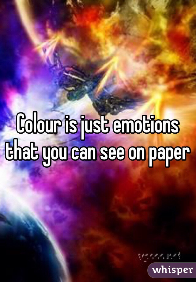 Colour is just emotions that you can see on paper