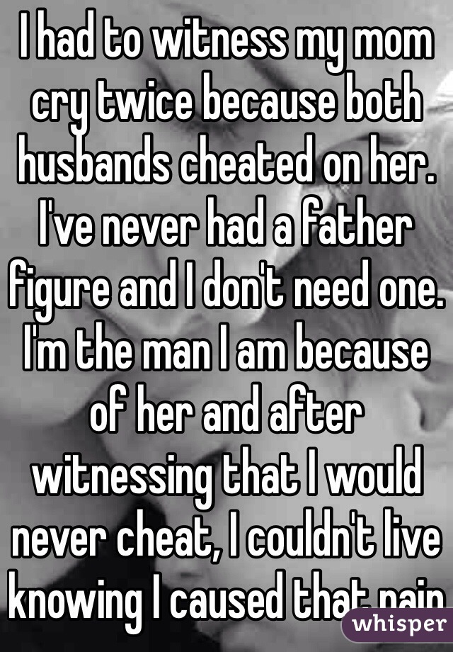 I had to witness my mom cry twice because both husbands cheated on her. I've never had a father figure and I don't need one. I'm the man I am because of her and after witnessing that I would never cheat, I couldn't live knowing I caused that pain