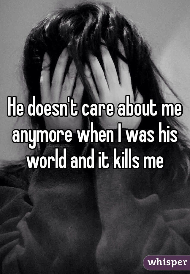 He doesn't care about me anymore when I was his world and it kills me