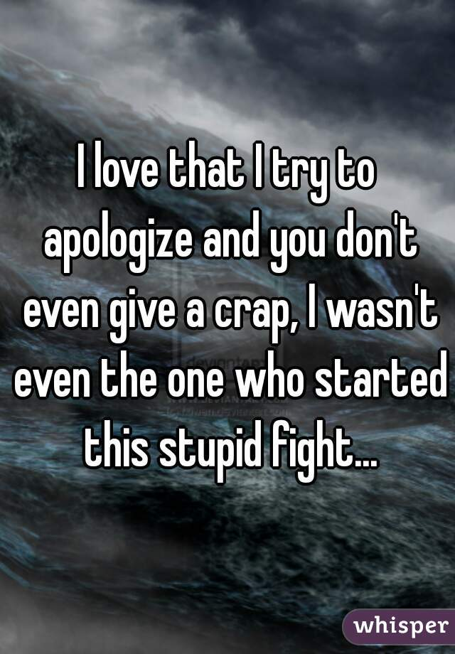 I love that I try to apologize and you don't even give a crap, I wasn't even the one who started this stupid fight...