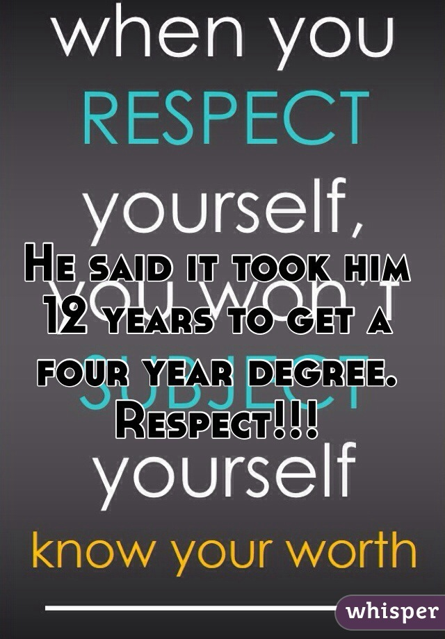 He said it took him 12 years to get a four year degree. Respect!!!