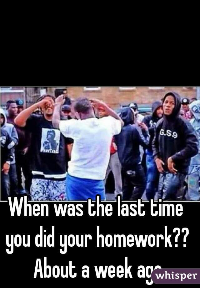 When was the last time you did your homework?? About a week ago
