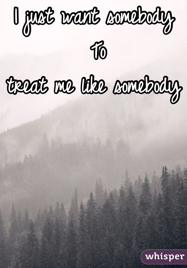 I just want somebody   To  treat me like somebody