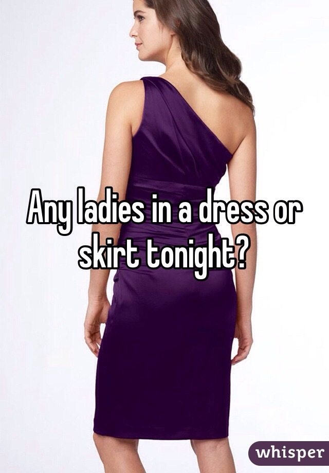 Any ladies in a dress or skirt tonight?