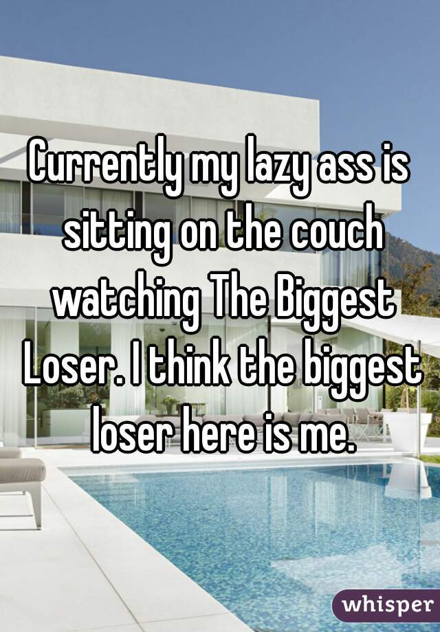 Currently my lazy ass is sitting on the couch watching The Biggest Loser. I think the biggest loser here is me.