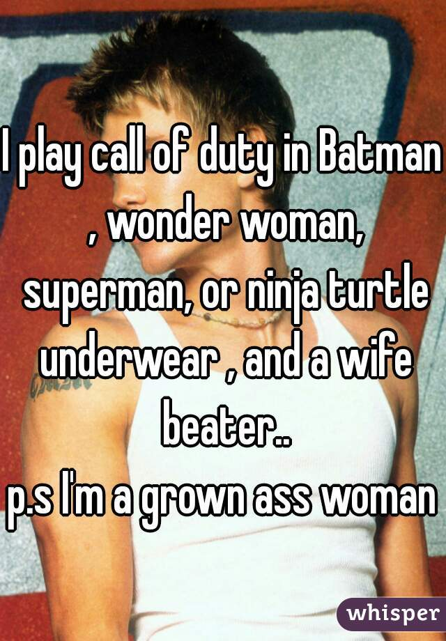 I play call of duty in Batman , wonder woman, superman, or ninja turtle underwear , and a wife beater.. p.s I'm a grown ass woman