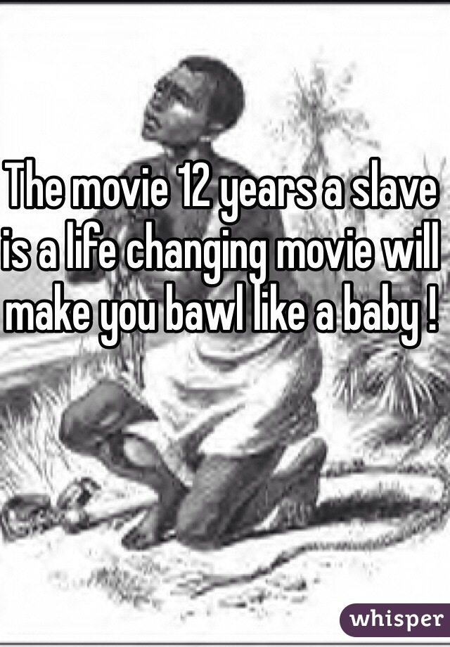 The movie 12 years a slave is a life changing movie will make you bawl like a baby !