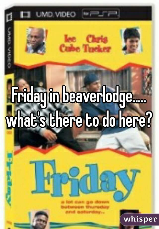 Friday in beaverlodge..... what's there to do here?