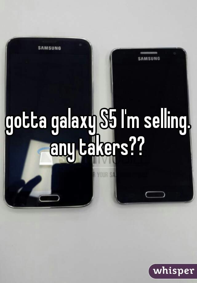 gotta galaxy S5 I'm selling. any takers??