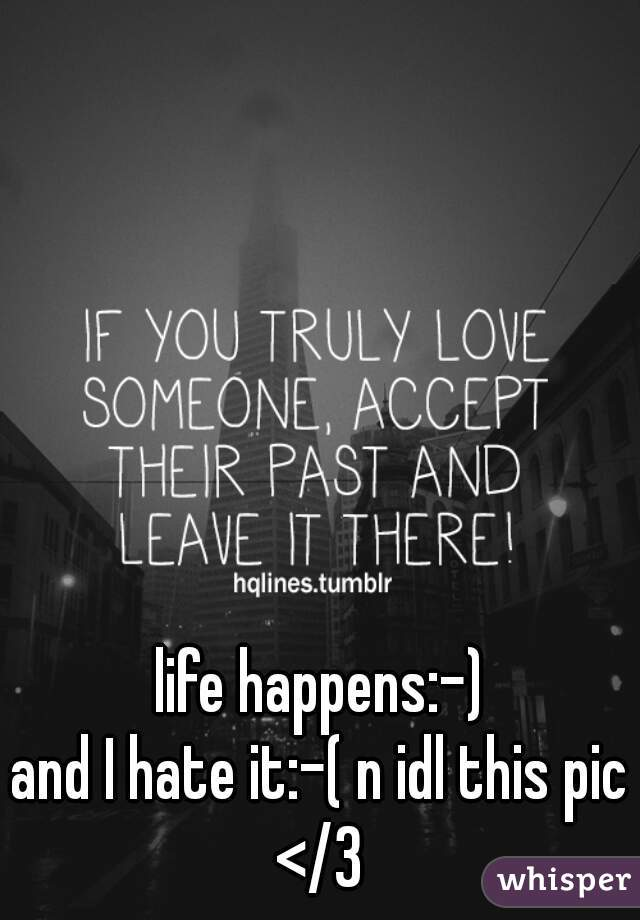 life happens:-)    and I hate it:-( n idl this pic </3