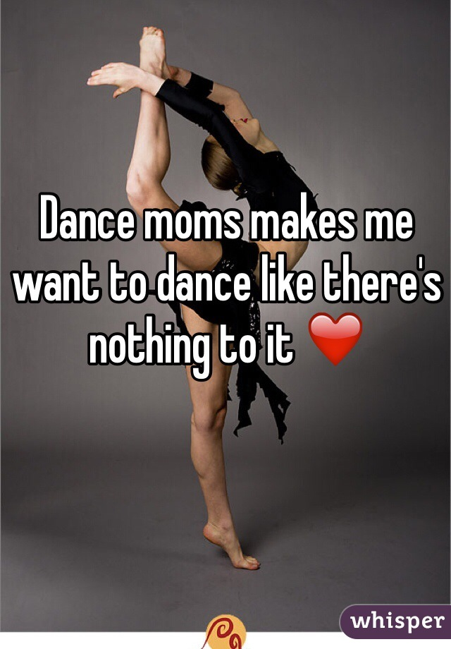 Dance moms makes me want to dance like there's nothing to it ❤️