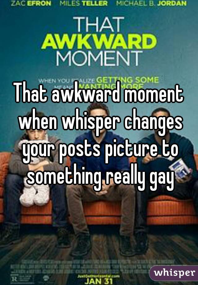 That awkward moment when whisper changes your posts picture to something really gay