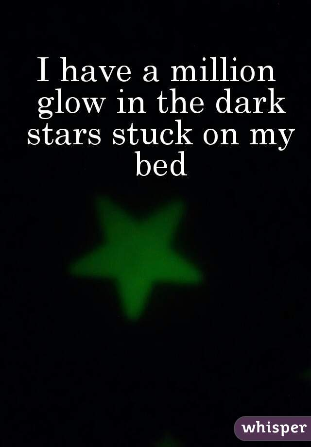 I have a million glow in the dark stars stuck on my bed