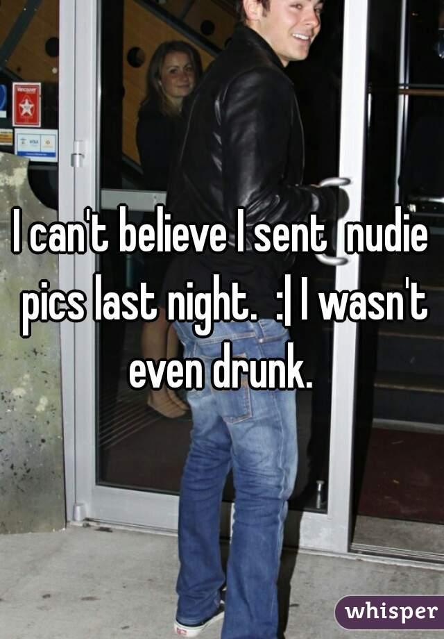 I can't believe I sent  nudie pics last night.  :| I wasn't even drunk.