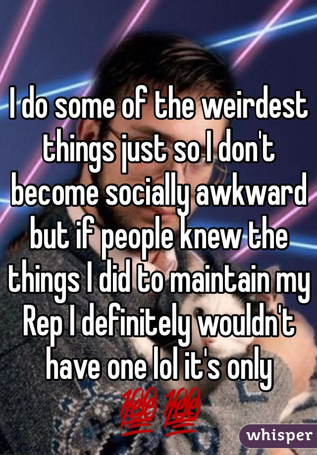 I do some of the weirdest things just so I don't become socially awkward but if people knew the things I did to maintain my Rep I definitely wouldn't have one lol it's only 💯💯