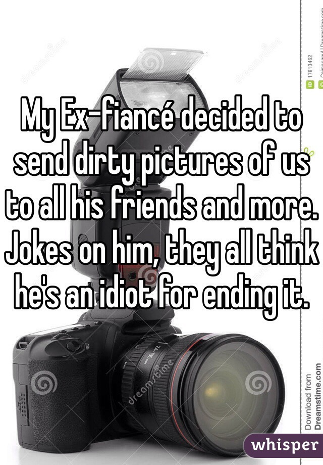 My Ex-fiancé decided to send dirty pictures of us to all his friends and more. Jokes on him, they all think he's an idiot for ending it.
