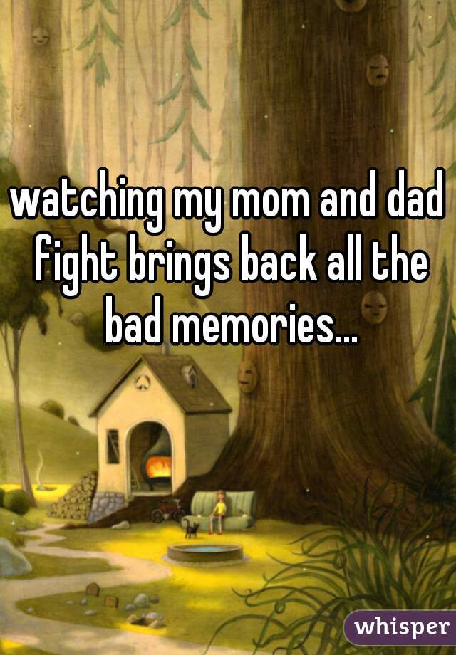 watching my mom and dad fight brings back all the bad memories...
