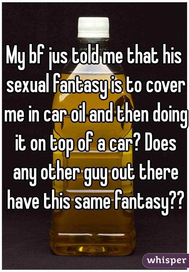 My bf jus told me that his sexual fantasy is to cover me in car oil and then doing it on top of a car? Does any other guy out there have this same fantasy??