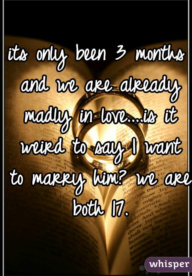 its only been 3 months and we are already madly in love....is it weird to say I want to marry him? we are both 17.