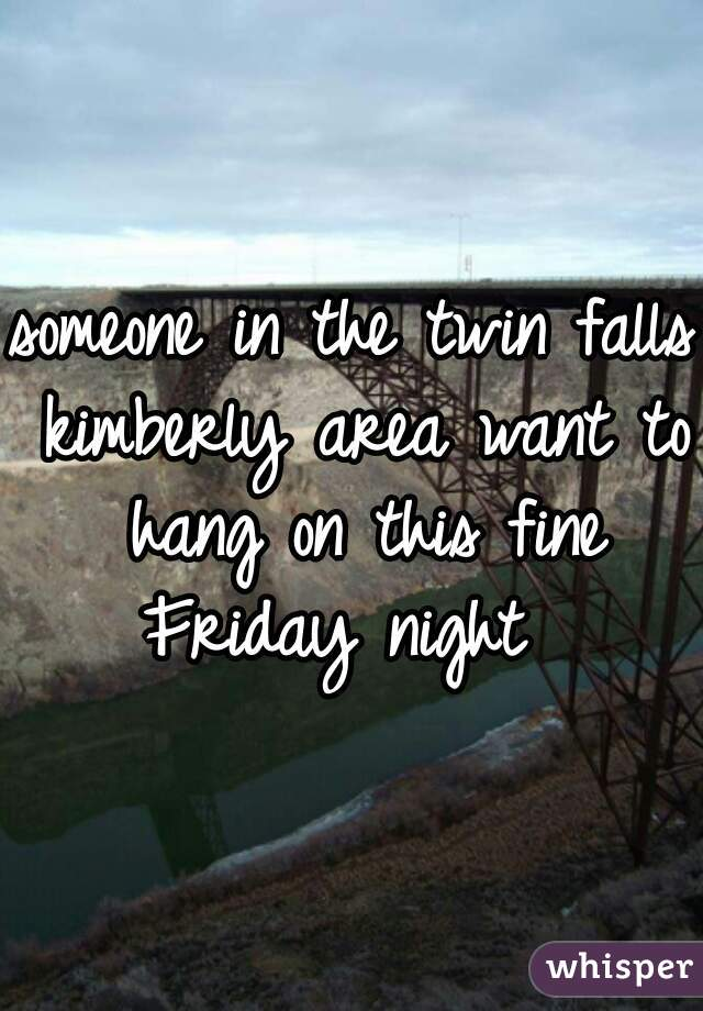 someone in the twin falls kimberly area want to hang on this fine Friday night
