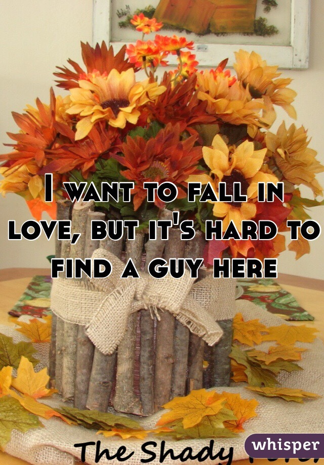 I want to fall in love, but it's hard to find a guy here