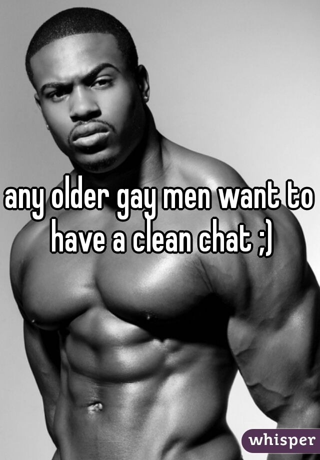 any older gay men want to have a clean chat ;)