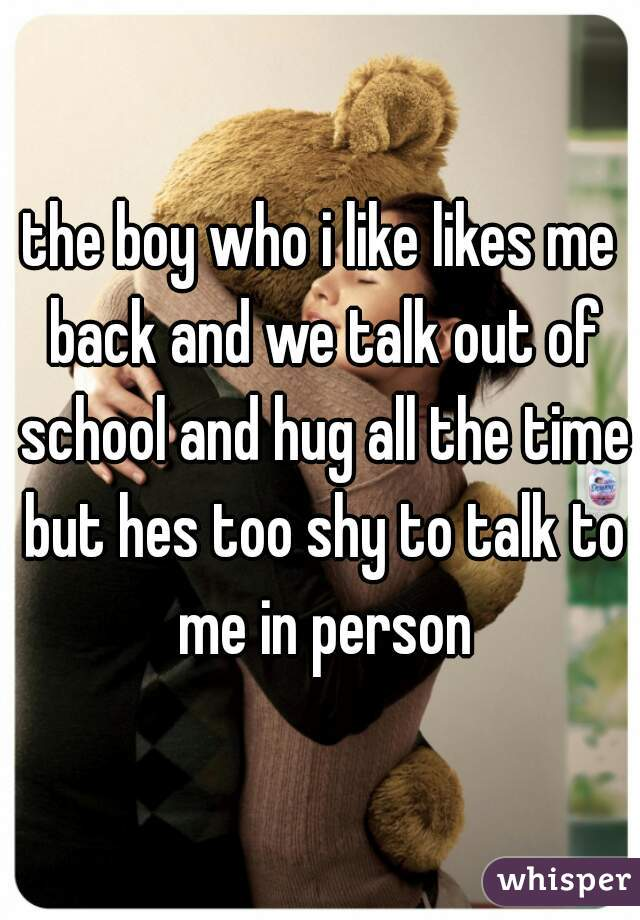 the boy who i like likes me back and we talk out of school and hug all the time but hes too shy to talk to me in person