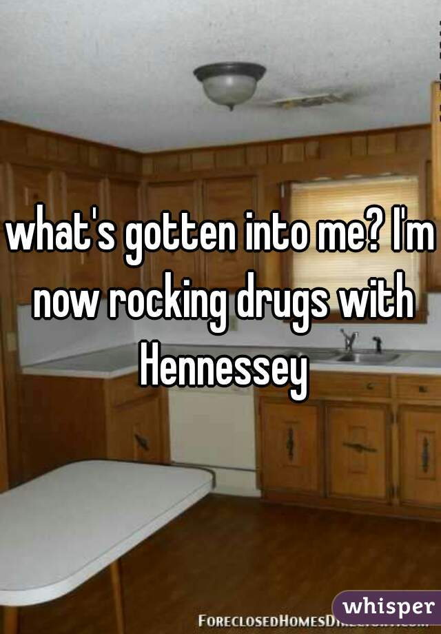what's gotten into me? I'm now rocking drugs with Hennessey