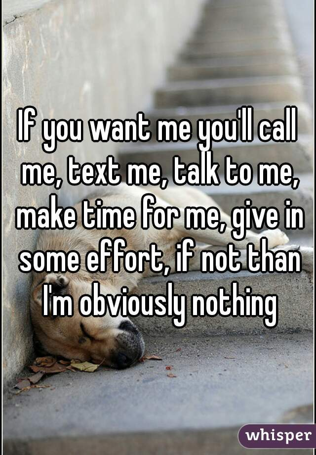 If you want me you'll call me, text me, talk to me, make time for me, give in some effort, if not than I'm obviously nothing