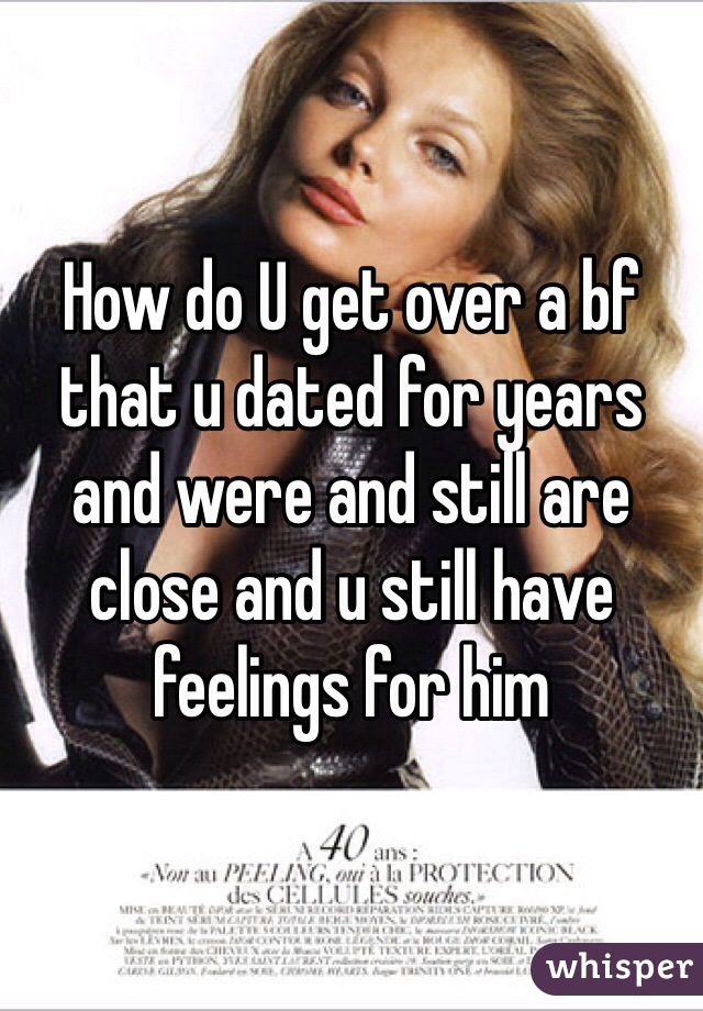 How do U get over a bf that u dated for years and were and still are close and u still have feelings for him