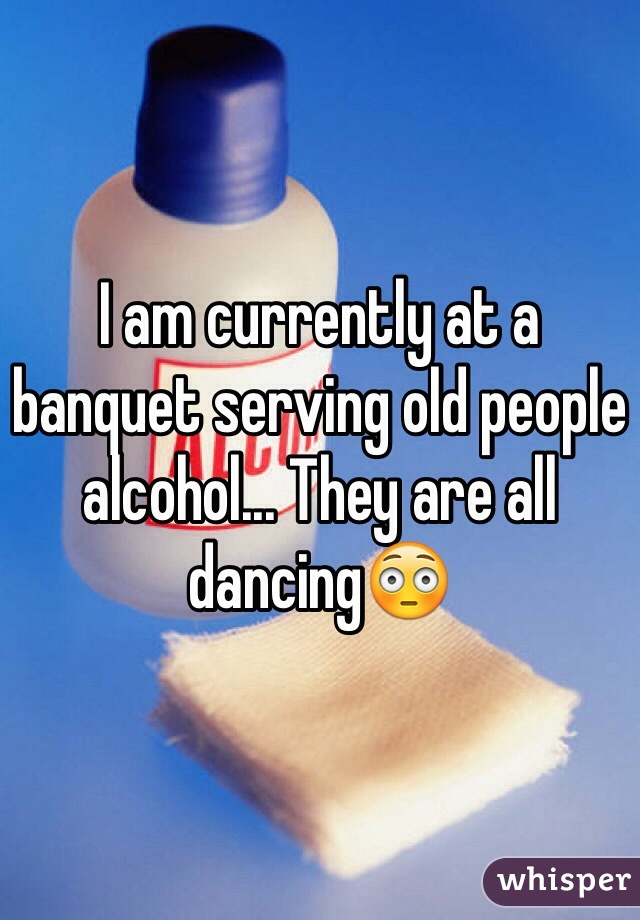 I am currently at a banquet serving old people alcohol... They are all dancing😳