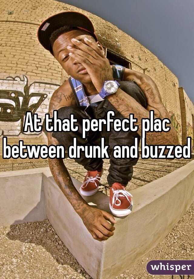 At that perfect plac between drunk and buzzed