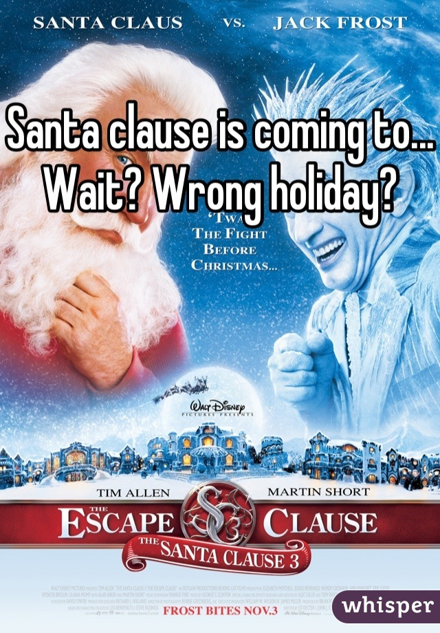 Santa clause is coming to... Wait? Wrong holiday?