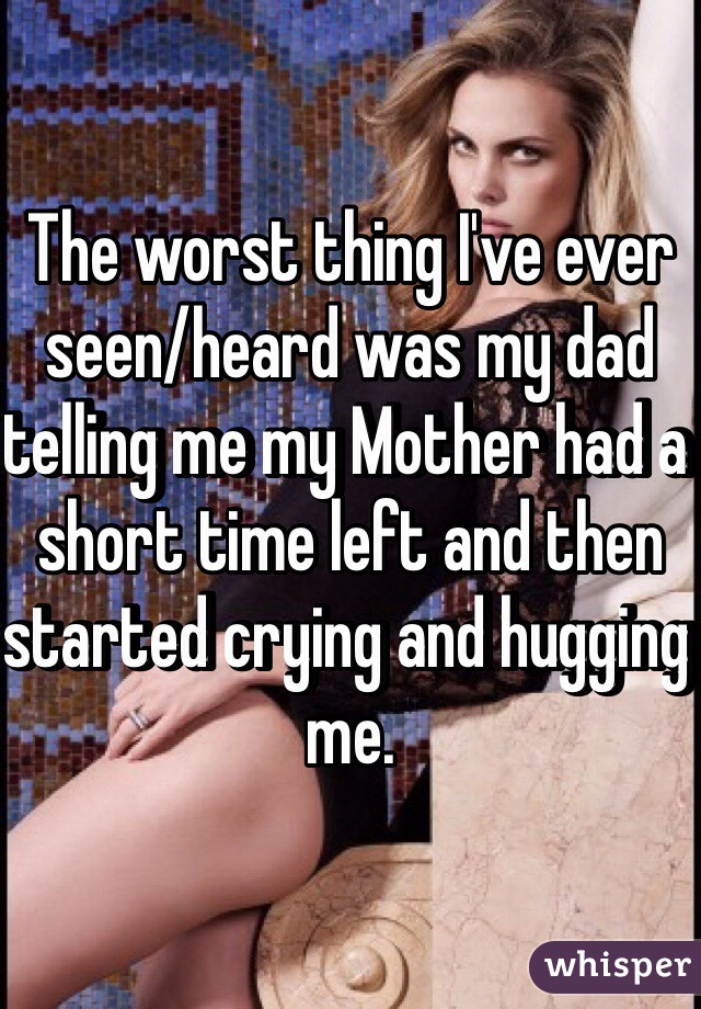 The worst thing I've ever seen/heard was my dad telling me my Mother had a short time left and then started crying and hugging me.