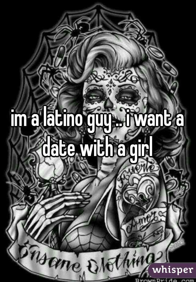 im a latino guy .. i want a date with a girl