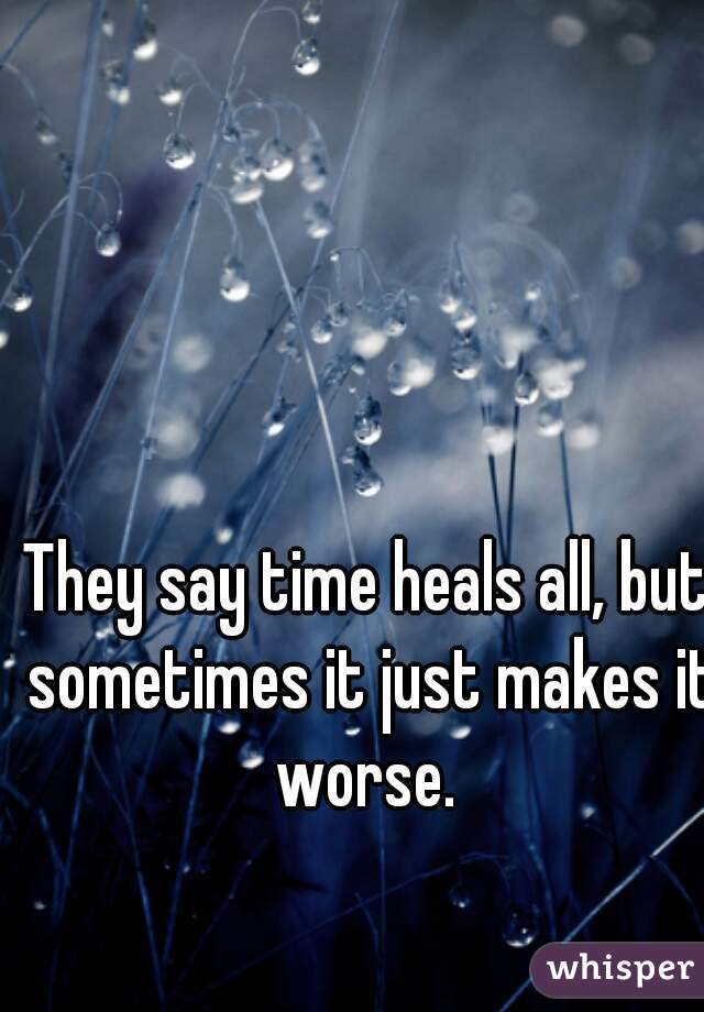 They say time heals all, but sometimes it just makes it worse.
