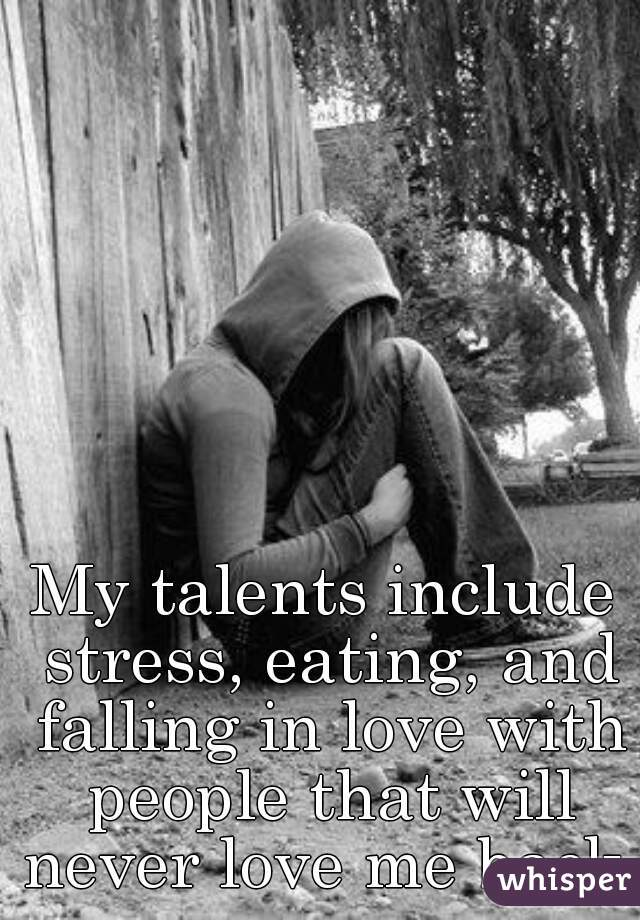 My talents include stress, eating, and falling in love with people that will never love me back.