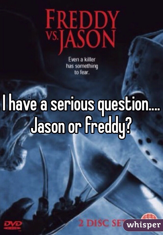 I have a serious question.... Jason or freddy?