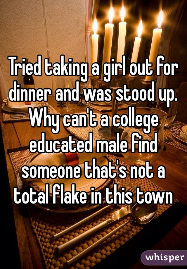 Tried taking a girl out for dinner and was stood up. Why can't a college educated male find someone that's not a total flake in this town