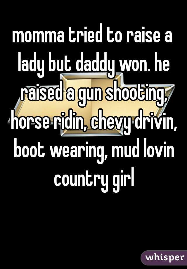 momma tried to raise a lady but daddy won. he raised a gun shooting, horse ridin, chevy drivin, boot wearing, mud lovin country girl